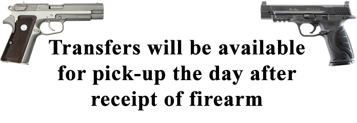 Transfers will be available for pick-up the day after receipt of firearm